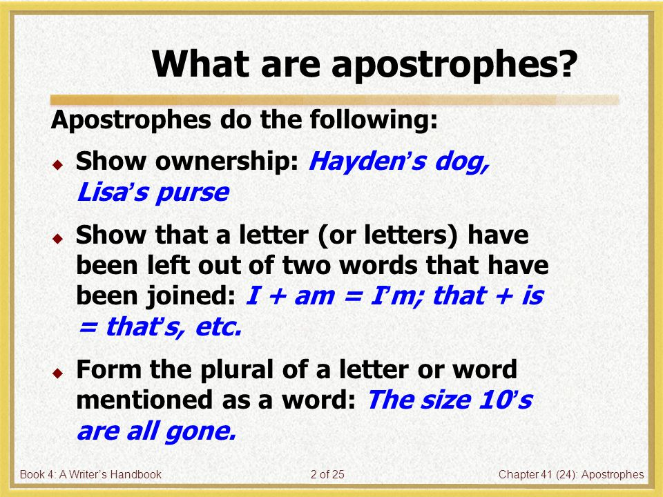Book 4: A Writer's HandbookChapter 41 (24): Apostrophes3 of 25 Apostrophes  Add –'s to a singular noun to show ownership, even if the noun already ends in –s: Bill's house, Chris's car  If a noun is plural and ends in –s, just add an apostrophe to show ownership.