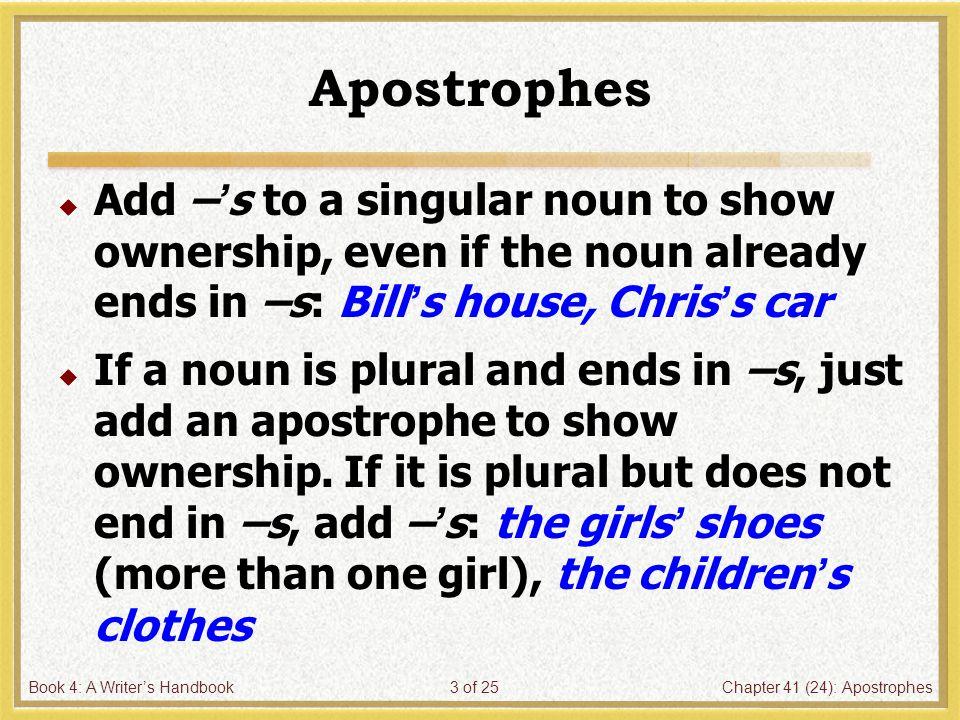 Book 4: A Writer's HandbookChapter 41 (24): Apostrophes4 of 25 Apostrophes  Do not use an apostrophe to form the plural of a noun.