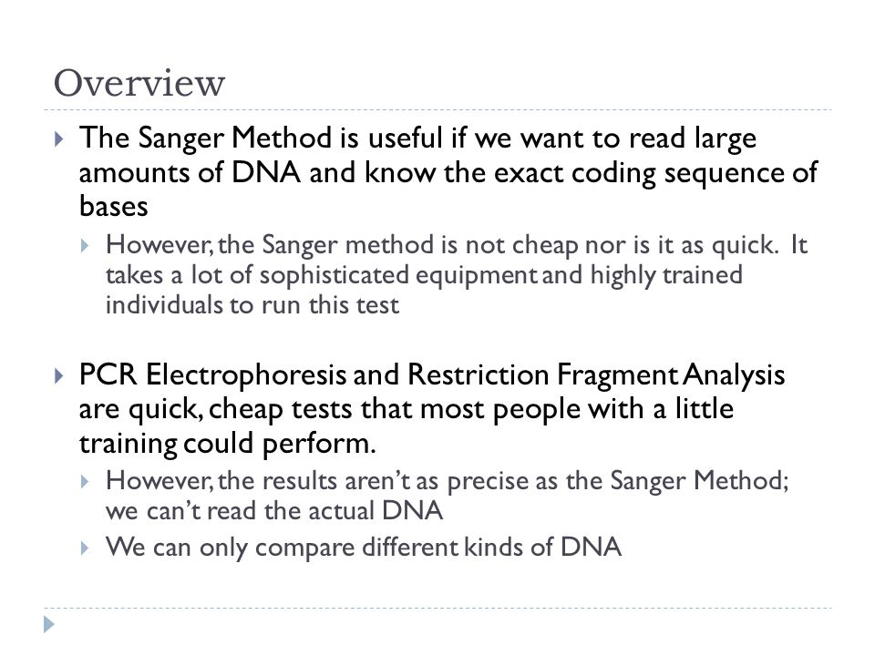 Overview  The Sanger Method is useful if we want to read large amounts of DNA and know the exact coding sequence of bases  However, the Sanger method is not cheap nor is it as quick.