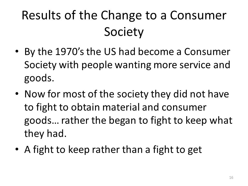 Results of the Change to a Consumer Society By the 1970's the US had become a Consumer Society with people wanting more service and goods.