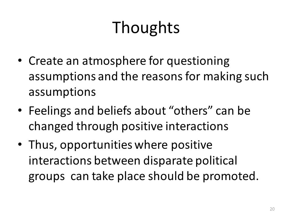 Thoughts Create an atmosphere for questioning assumptions and the reasons for making such assumptions Feelings and beliefs about others can be changed through positive interactions Thus, opportunities where positive interactions between disparate political groups can take place should be promoted.