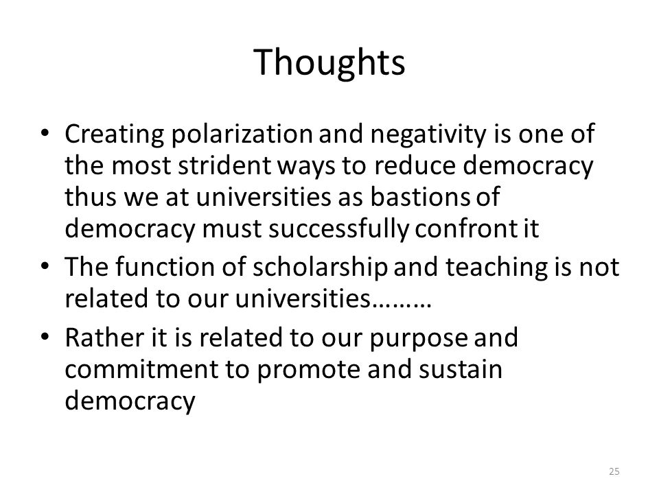 Thoughts Creating polarization and negativity is one of the most strident ways to reduce democracy thus we at universities as bastions of democracy must successfully confront it The function of scholarship and teaching is not related to our universities……… Rather it is related to our purpose and commitment to promote and sustain democracy 25