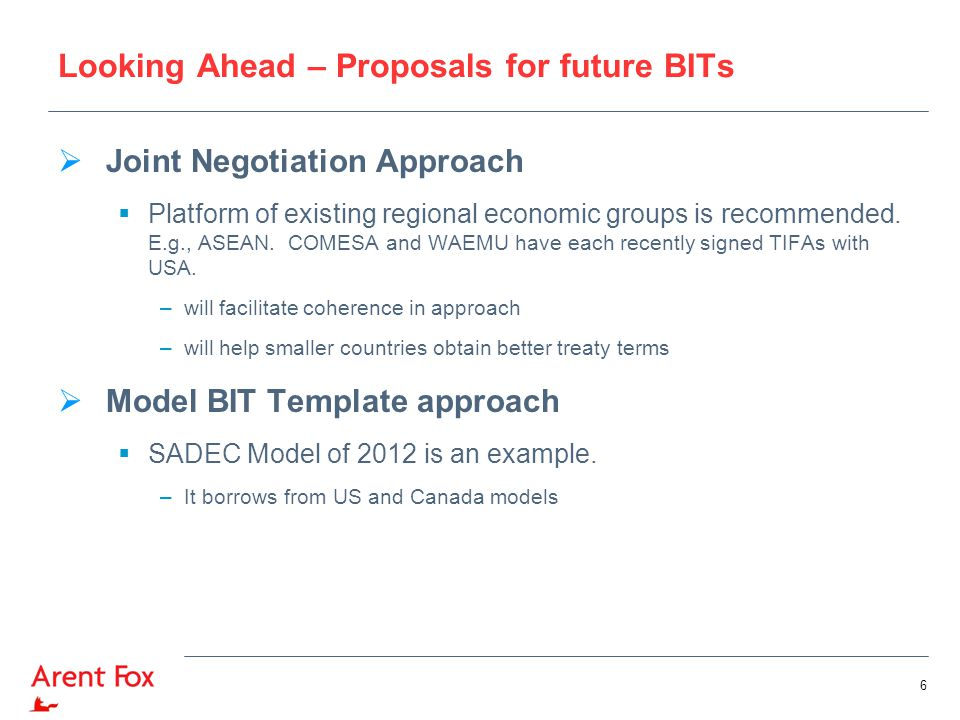 Looking Ahead - Proposals for future BITs  SADEC Model BIT Template includes provisions that are still uncommon in Africa/Asia treaties, such as:  Requirement of mediation prior to arbitration (at instance of the state)  Non-disputing State Party participation  Amicus Curiae submissions  Transparency (publication of pleadings and awards; and open hearings)  Consolidation of proceedings;  Recognition of the possibility of an appellate mechanism in the future  Possibility of (counter-claim) proceedings by the State against investor for breach of obligations re corruption, environmental and labor standards, corporate governance issues, etc.