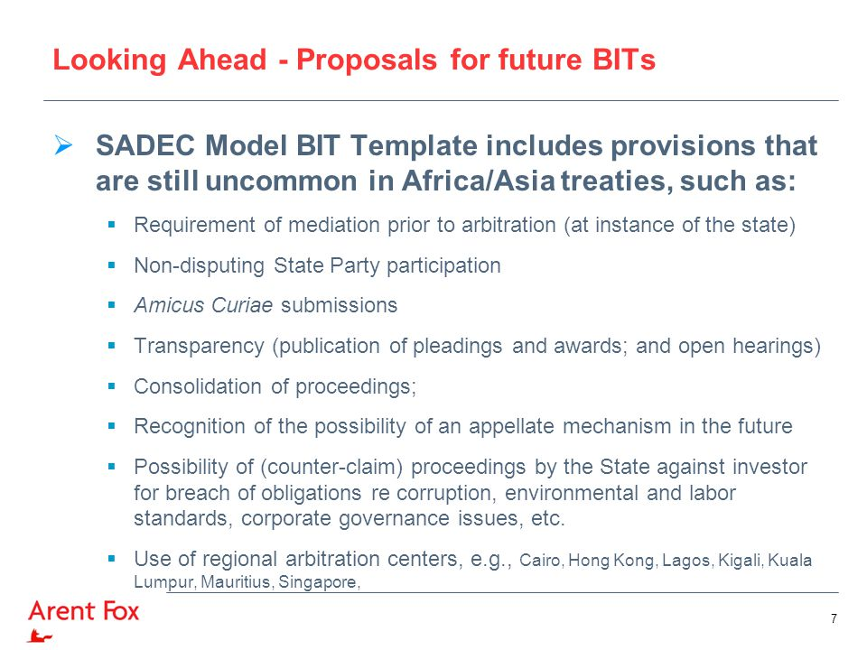 Looking Ahead - Proposals for future BITs  SADEC Model BIT Template includes provisions that are still uncommon in Africa/Asia treaties, such as:  Requirement of mediation prior to arbitration (at instance of the state)  Non-disputing State Party participation  Amicus Curiae submissions  Transparency (publication of pleadings and awards; and open hearings)  Consolidation of proceedings;  Recognition of the possibility of an appellate mechanism in the future  Possibility of (counter-claim) proceedings by the State against investor for breach of obligations re corruption, environmental and labor standards, corporate governance issues, etc.