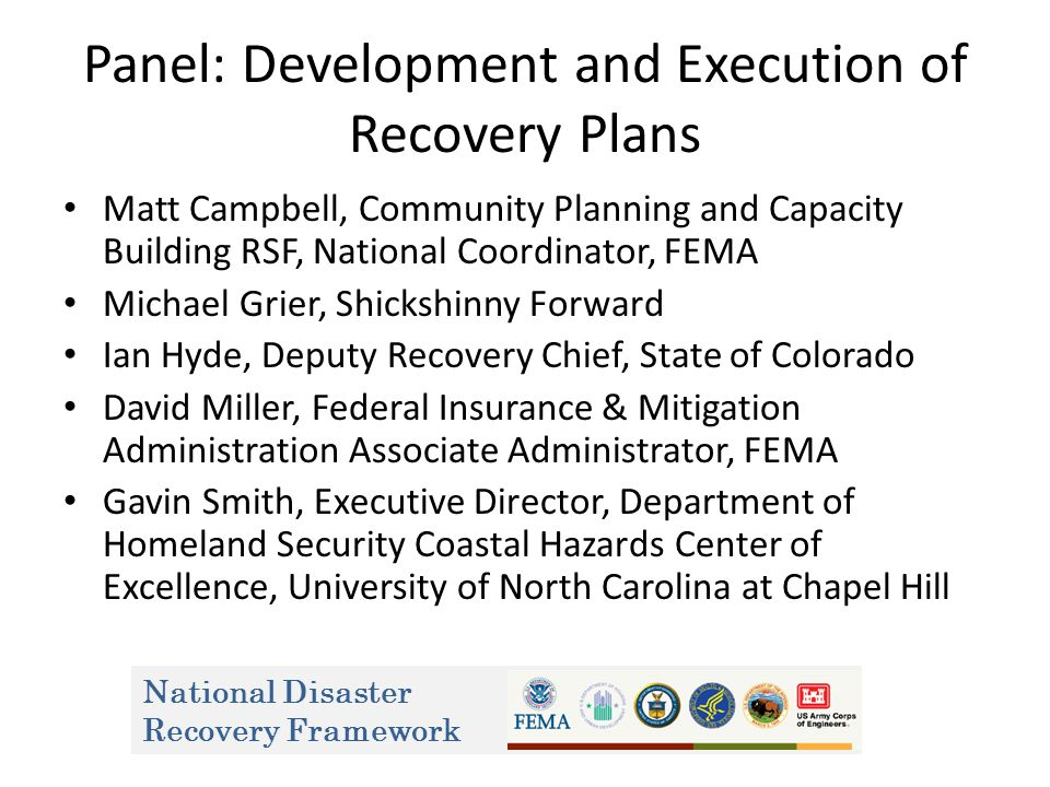 National Disaster Recovery Framework Panel: Development and Execution of Recovery Plans Matt Campbell, Community Planning and Capacity Building RSF, National Coordinator, FEMA Michael Grier, Shickshinny Forward Ian Hyde, Deputy Recovery Chief, State of Colorado David Miller, Federal Insurance & Mitigation Administration Associate Administrator, FEMA Gavin Smith, Executive Director, Department of Homeland Security Coastal Hazards Center of Excellence, University of North Carolina at Chapel Hill