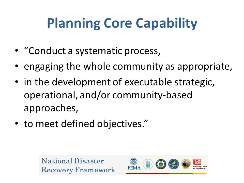 Planning Core Capability Conduct a systematic process, engaging the whole community as appropriate, in the development of executable strategic, operational, and/or community-based approaches, to meet defined objectives. National Disaster Recovery Framework