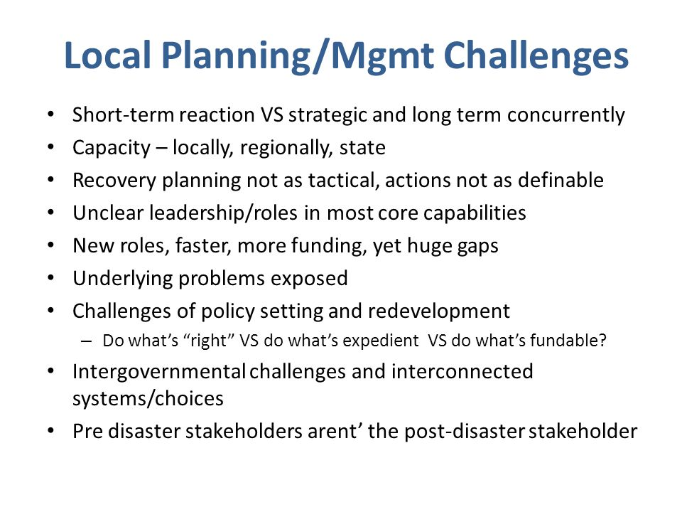 Local Planning/Mgmt Challenges Short-term reaction VS strategic and long term concurrently Capacity – locally, regionally, state Recovery planning not as tactical, actions not as definable Unclear leadership/roles in most core capabilities New roles, faster, more funding, yet huge gaps Underlying problems exposed Challenges of policy setting and redevelopment – Do what's right VS do what's expedient VS do what's fundable.
