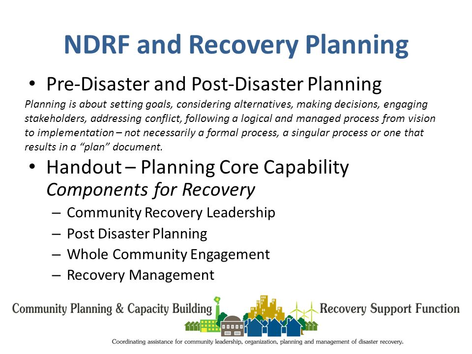 NDRF and Recovery Planning Pre-Disaster and Post-Disaster Planning Handout – Planning Core Capability Components for Recovery – Community Recovery Leadership – Post Disaster Planning – Whole Community Engagement – Recovery Management Planning is about setting goals, considering alternatives, making decisions, engaging stakeholders, addressing conflict, following a logical and managed process from vision to implementation – not necessarily a formal process, a singular process or one that results in a plan document.