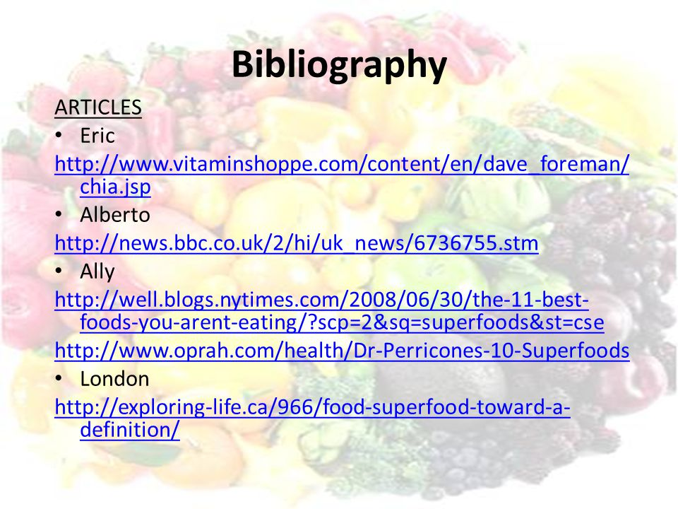 Bibliography ARTICLES Eric http://www.vitaminshoppe.com/content/en/dave_foreman/ chia.jsp Alberto http://news.bbc.co.uk/2/hi/uk_news/6736755.stm Ally http://well.blogs.nytimes.com/2008/06/30/the-11-best- foods-you-arent-eating/ scp=2&sq=superfoods&st=cse http://www.oprah.com/health/Dr-Perricones-10-Superfoods London http://exploring-life.ca/966/food-superfood-toward-a- definition/
