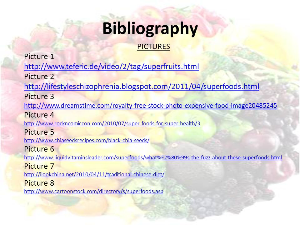 PICTURES Picture 1http://www.teferic.de/video/2/tag/superfruits.htmlPicture 2http://lifestyleschizophrenia.blogspot.com/2011/04/superfoods.htmlPicture 3http://www.dreamstime.com/royalty-free-stock-photo-expensive-food-image20485245Picture 4http://www.rockncomiccon.com/2010/07/super-foods-for-super-health/3Picture 5http://www.chiaseedsrecipes.com/black-chia-seeds/Picture 6http://www.liquidvitaminsleader.com/superfoods/what%E2%80%99s-the-fuzz-about-these-superfoods.htmlPicture 7http://ilookchina.net/2010/04/11/traditional-chinese-diet/Picture 8http://www.cartoonstock.com/directory/s/superfoods.asp Bibliography