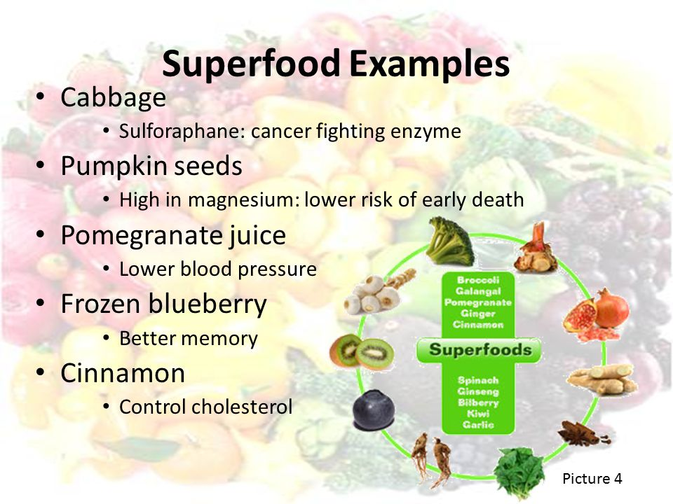 Superfood Examples Cabbage Sulforaphane: cancer fighting enzyme Pumpkin seeds High in magnesium: lower risk of early death Pomegranate juice Lower blood pressure Frozen blueberry Better memory Cinnamon Control cholesterol Picture 4