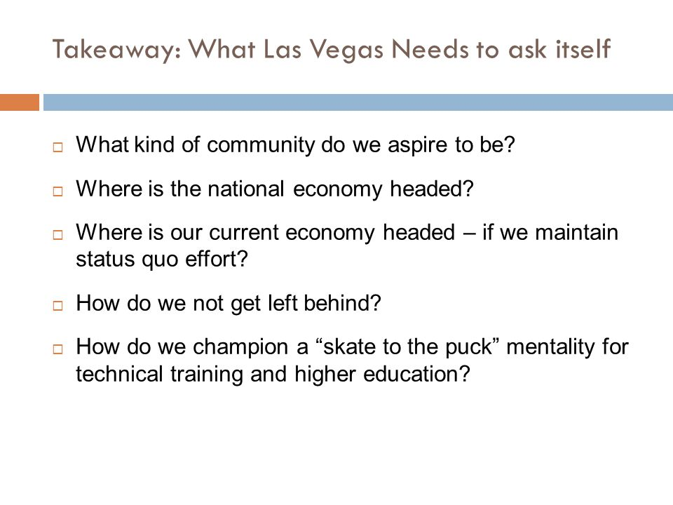 Takeaway: What Las Vegas Needs to ask itself  What kind of community do we aspire to be?  Where is the national economy headed?  Where is our curre
