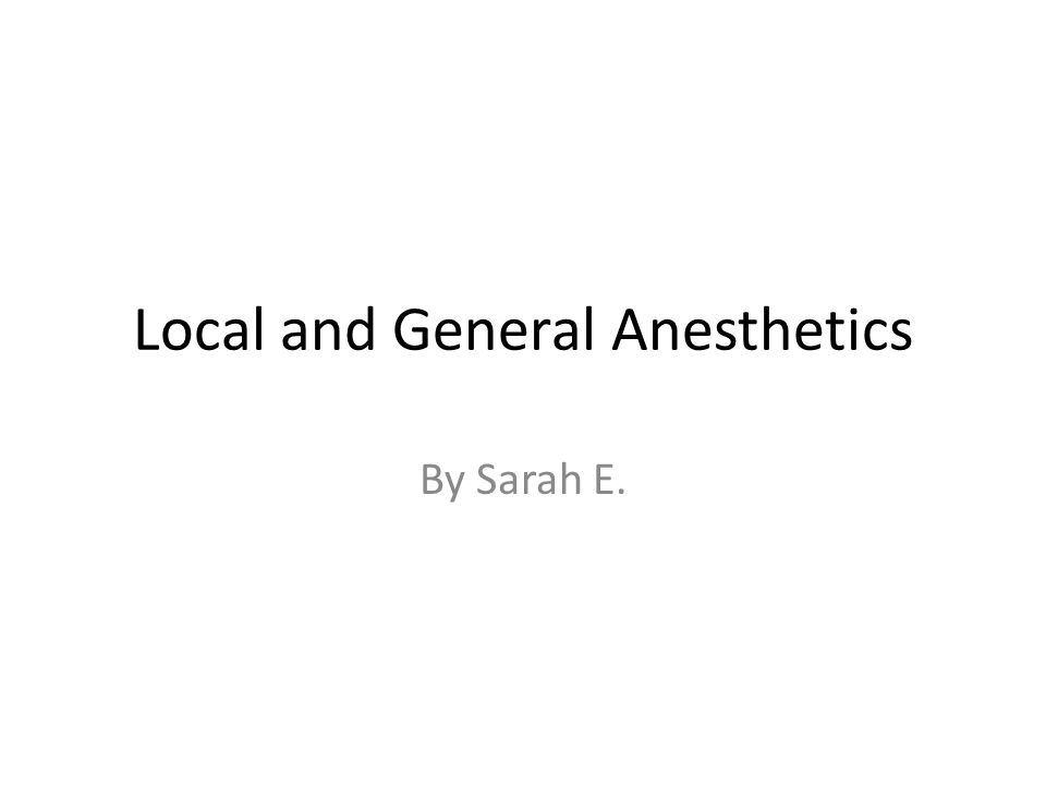 Local and General Anesthetics By Sarah E.