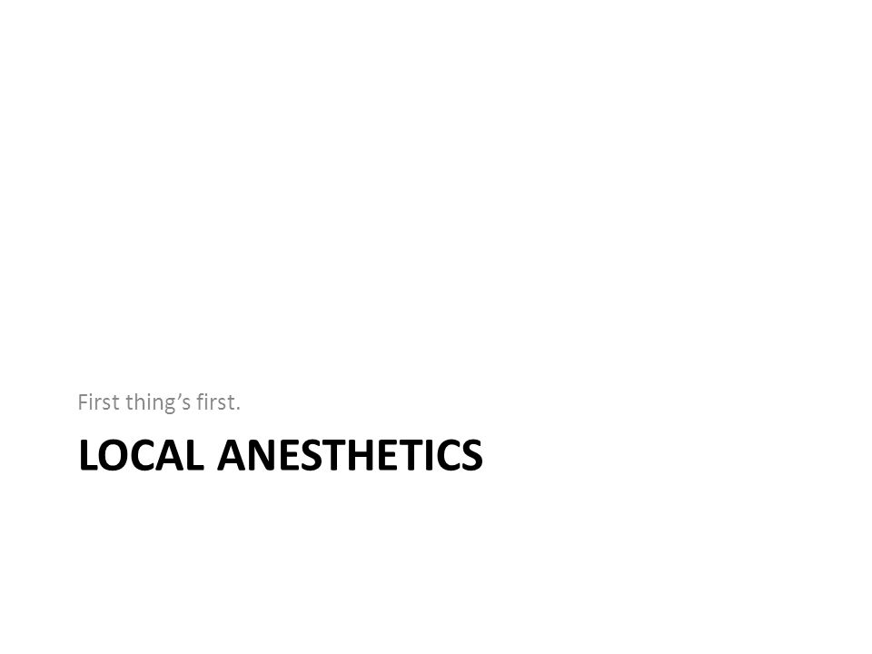 LOCAL ANESTHETICS First thing's first.