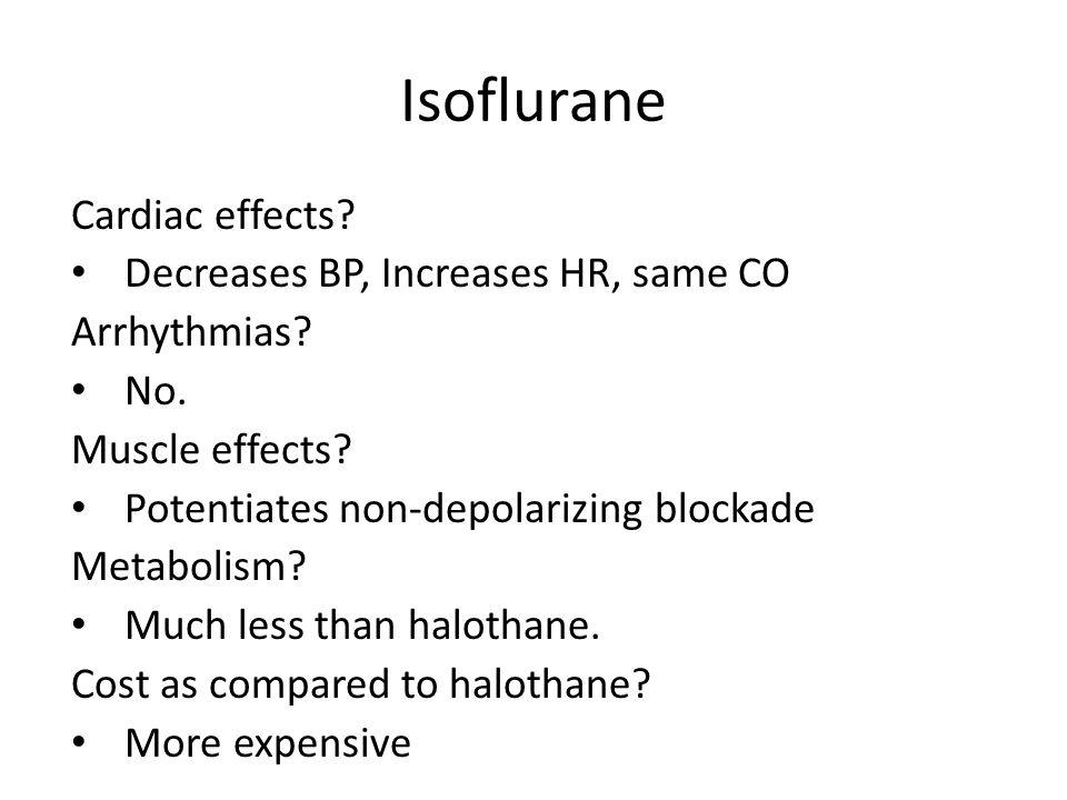 Isoflurane Cardiac effects? Decreases BP, Increases HR, same CO Arrhythmias? No. Muscle effects? Potentiates non-depolarizing blockade Metabolism? Muc