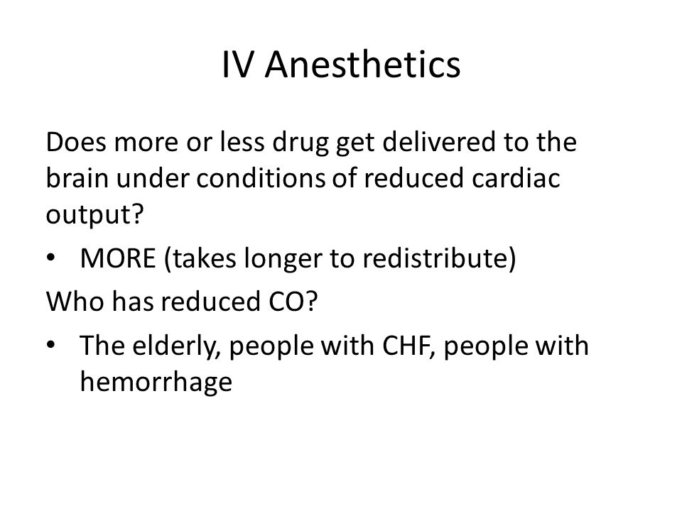 IV Anesthetics Does more or less drug get delivered to the brain under conditions of reduced cardiac output? MORE (takes longer to redistribute) Who h