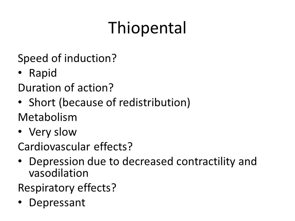 Thiopental Speed of induction? Rapid Duration of action? Short (because of redistribution) Metabolism Very slow Cardiovascular effects? Depression due