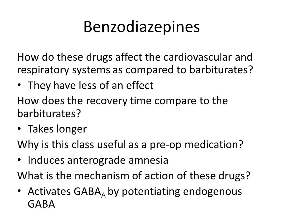 Benzodiazepines How do these drugs affect the cardiovascular and respiratory systems as compared to barbiturates? They have less of an effect How does