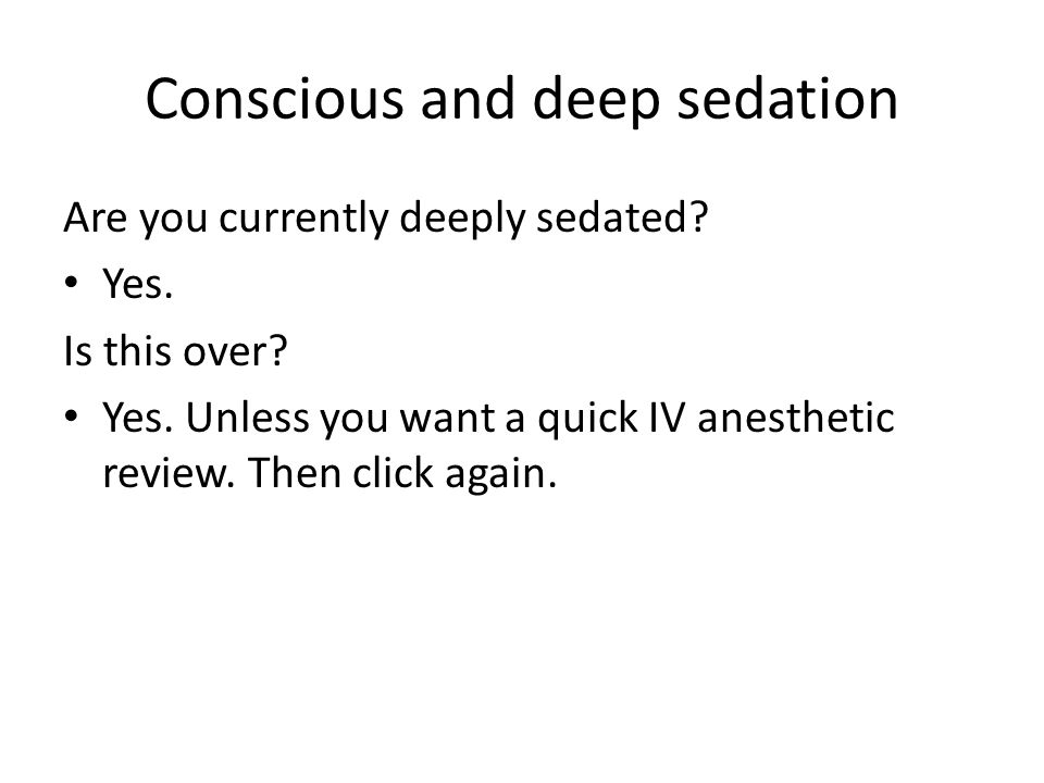 Conscious and deep sedation Are you currently deeply sedated? Yes. Is this over? Yes. Unless you want a quick IV anesthetic review. Then click again.