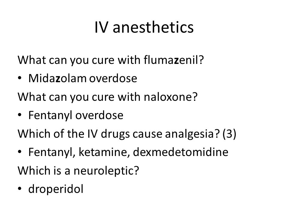 IV anesthetics What can you cure with flumazenil? Midazolam overdose What can you cure with naloxone? Fentanyl overdose Which of the IV drugs cause an