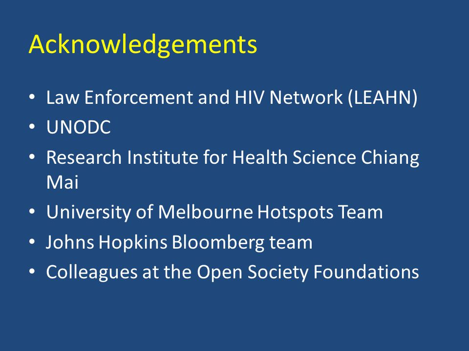 Acknowledgements Law Enforcement and HIV Network (LEAHN) UNODC Research Institute for Health Science Chiang Mai University of Melbourne Hotspots Team Johns Hopkins Bloomberg team Colleagues at the Open Society Foundations