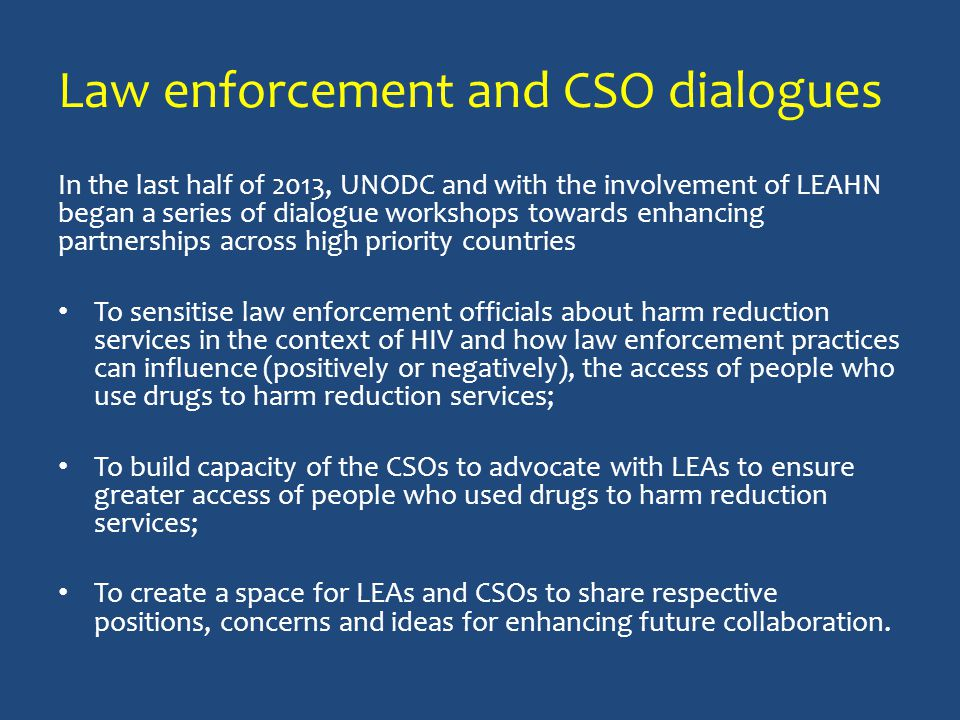 Law enforcement and CSO dialogues In the last half of 2013, UNODC and with the involvement of LEAHN began a series of dialogue workshops towards enhancing partnerships across high priority countries To sensitise law enforcement officials about harm reduction services in the context of HIV and how law enforcement practices can influence (positively or negatively), the access of people who use drugs to harm reduction services; To build capacity of the CSOs to advocate with LEAs to ensure greater access of people who used drugs to harm reduction services; To create a space for LEAs and CSOs to share respective positions, concerns and ideas for enhancing future collaboration.