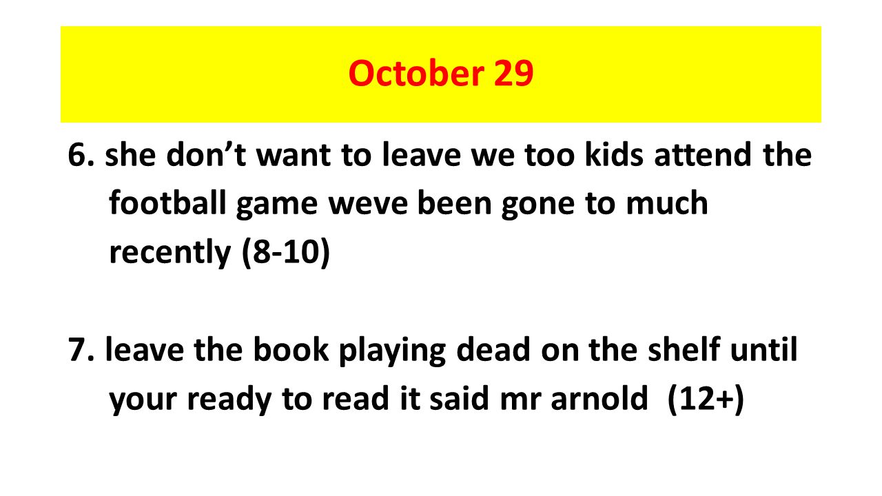 October 29 6.she don't want to leave we too kids attend the football game weve been gone to much recently (8-10) 7.leave the book playing dead on the shelf until your ready to read it said mr arnold (12+)