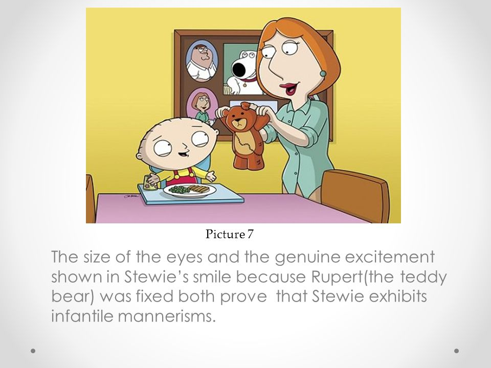The size of the eyes and the genuine excitement shown in Stewie's smile because Rupert(the teddy bear) was fixed both prove that Stewie exhibits infan