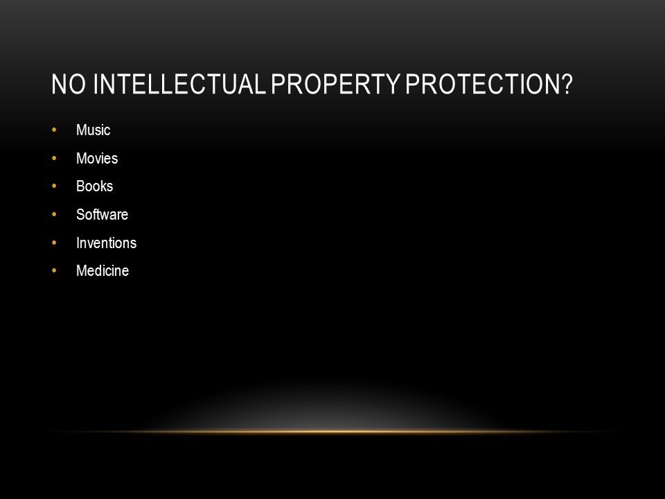 NO INTELLECTUAL PROPERTY PROTECTION Music Movies Books Software Inventions Medicine