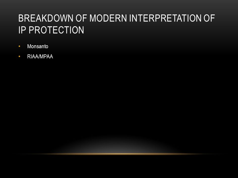 BREAKDOWN OF MODERN INTERPRETATION OF IP PROTECTION Monsanto RIAA/MPAA