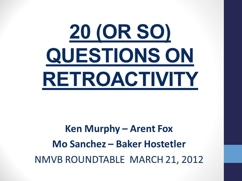20 (OR SO) QUESTIONS ON RETROACTIVITY Ken Murphy – Arent Fox Mo Sanchez – Baker Hostetler NMVB ROUNDTABLE MARCH 21, 2012