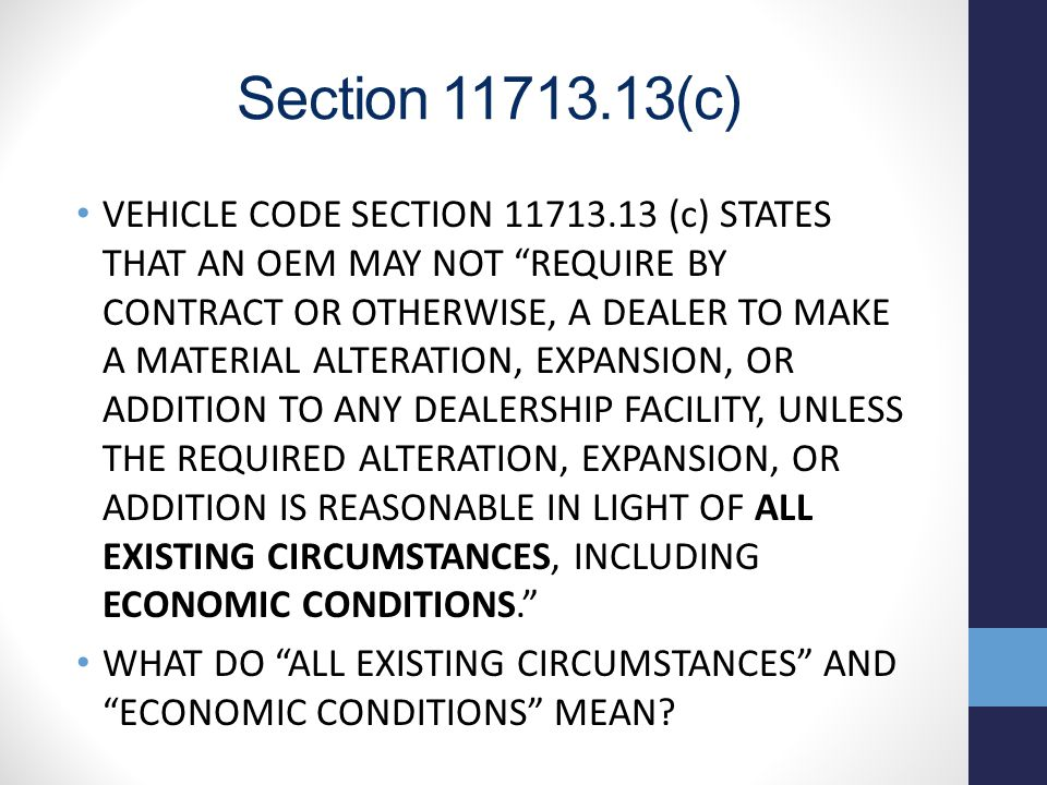 Section 11713.13(c) VEHICLE CODE SECTION 11713.13 (c) STATES THAT AN OEM MAY NOT REQUIRE BY CONTRACT OR OTHERWISE, A DEALER TO MAKE A MATERIAL ALTERATION, EXPANSION, OR ADDITION TO ANY DEALERSHIP FACILITY, UNLESS THE REQUIRED ALTERATION, EXPANSION, OR ADDITION IS REASONABLE IN LIGHT OF ALL EXISTING CIRCUMSTANCES, INCLUDING ECONOMIC CONDITIONS. WHAT DO ALL EXISTING CIRCUMSTANCES AND ECONOMIC CONDITIONS MEAN