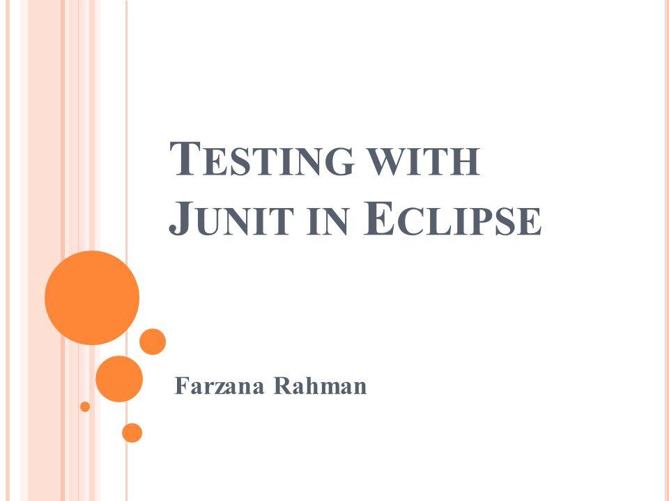 T ESTING WITH J UNIT IN E CLIPSE Farzana Rahman