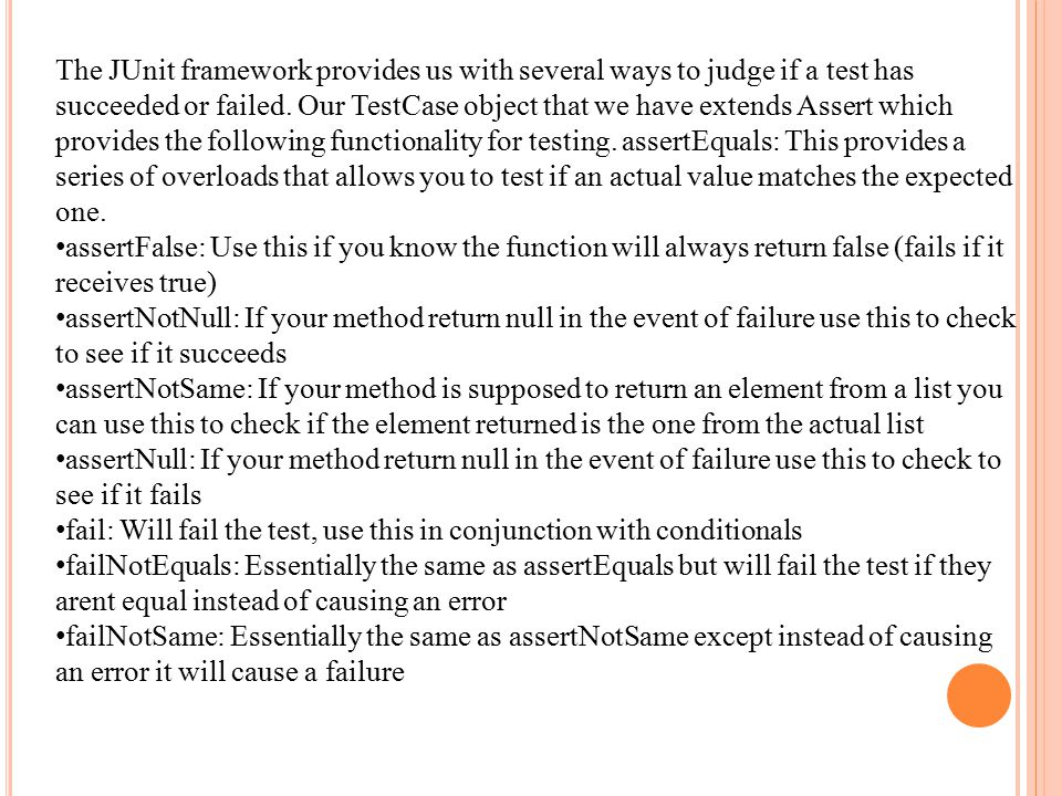 The JUnit framework provides us with several ways to judge if a test has succeeded or failed.