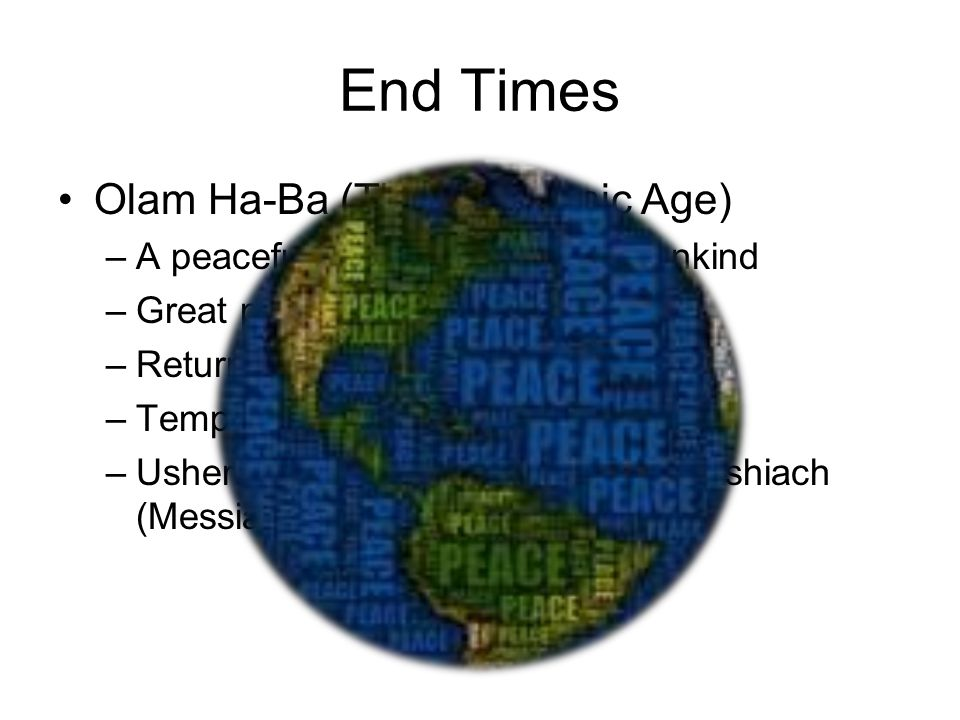 End Times Olam Ha-Ba (The Messianic Age) –A peaceful coexistence of all mankind –Great prosperity –Return of all Jews to Israel –Temple rebuilt in Jerusalem –Ushered in by the coming of the Mashiach (Messiah)