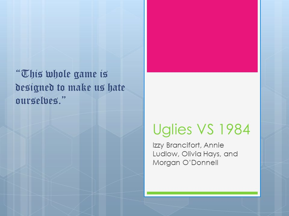 Uglies VS 1984 Izzy Brancifort, Annie Ludlow, Olivia Hays, and Morgan O'Donnell This whole game is designed to make us hate ourselves.