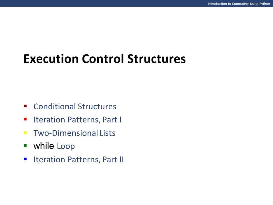 Introduction to Computing Using Python Execution Control Structures  Conditional Structures  Iteration Patterns, Part I  Two-Dimensional Lists  wh