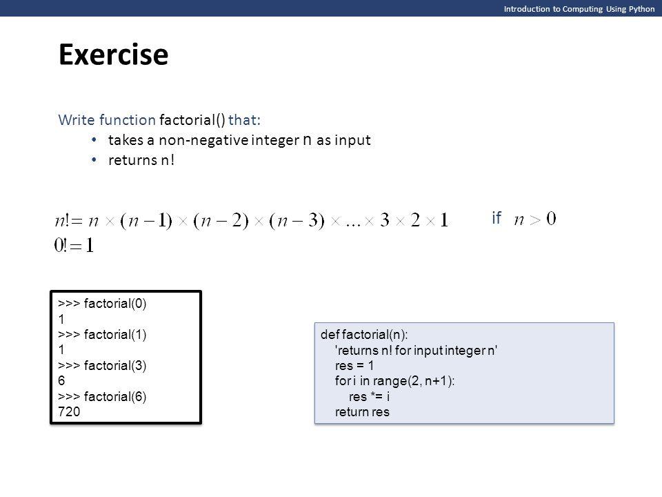 Introduction to Computing Using Python Exercise >>> factorial(0) 1 >>> factorial(1) 1 >>> factorial(3) 6 >>> factorial(6) 720 >>> factorial(0) 1 >>> f