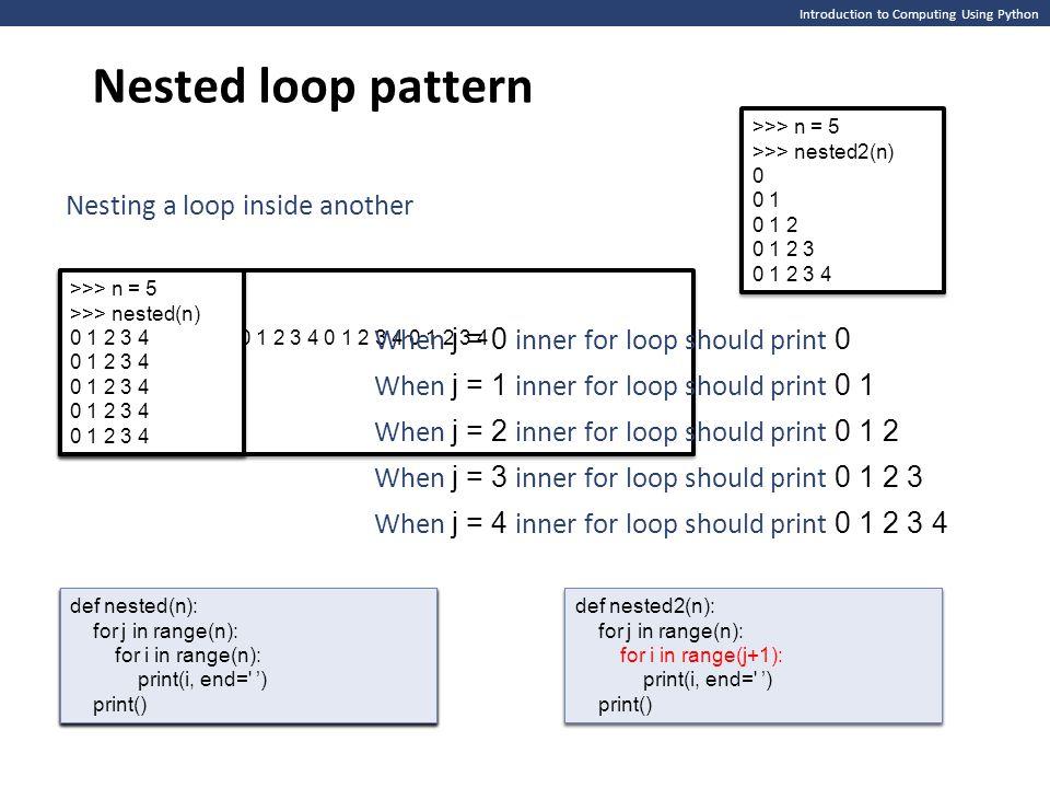 Introduction to Computing Using Python Nested loop pattern def nested(n): >>> n = 5 >>> nested(n) 0 1 2 3 4 >>> >>> n = 5 >>> nested(n) 0 1 2 3 4 >>>