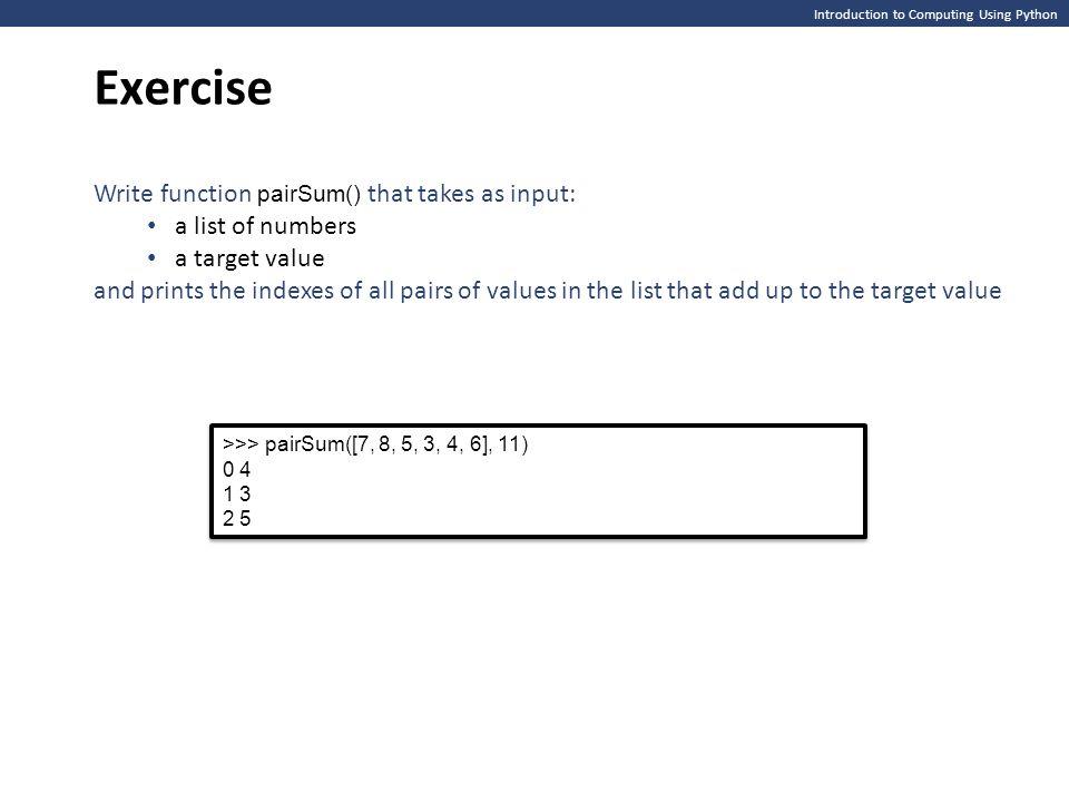 Introduction to Computing Using Python Exercise >>> pairSum([7, 8, 5, 3, 4, 6], 11) 0 4 1 3 2 5 >>> pairSum([7, 8, 5, 3, 4, 6], 11) 0 4 1 3 2 5 Write