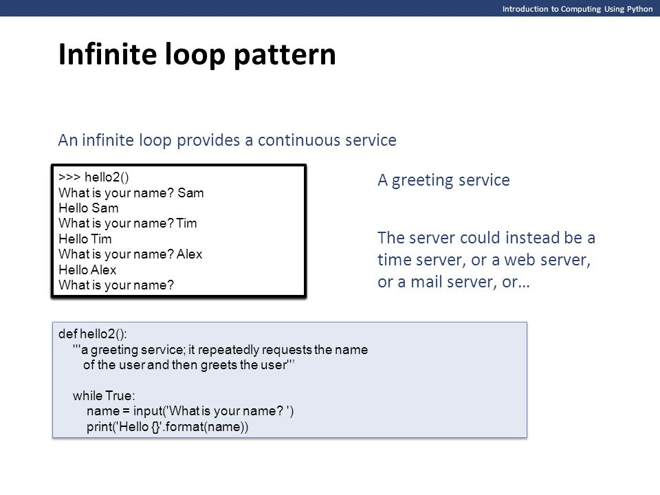 Introduction to Computing Using Python Infinite loop pattern An infinite loop provides a continuous service def hello2(): '''a greeting service; it re
