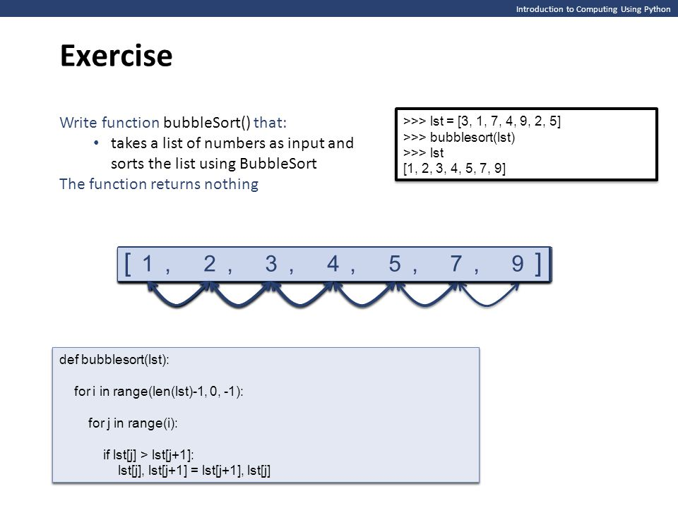 Introduction to Computing Using Python Exercise >>> lst = [3, 1, 7, 4, 9, 2, 5] >>> bubblesort(lst) >>> lst [1, 2, 3, 4, 5, 7, 9] >>> lst = [3, 1, 7,