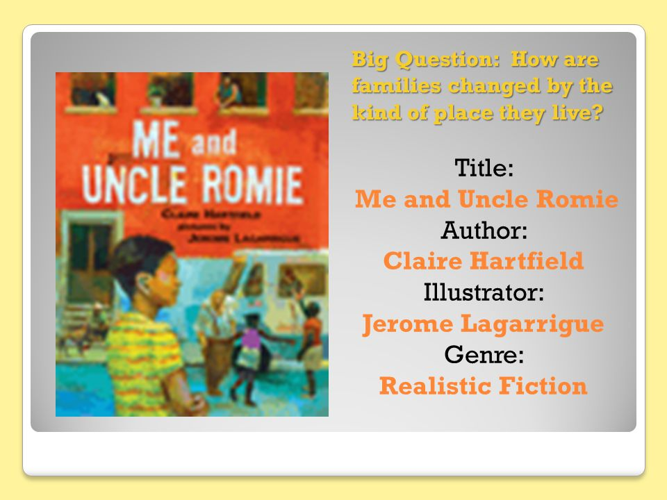 Big Question: How are families changed by the kind of place they live? Title: Me and Uncle Romie Author: Claire Hartfield Illustrator: Jerome Lagarrig
