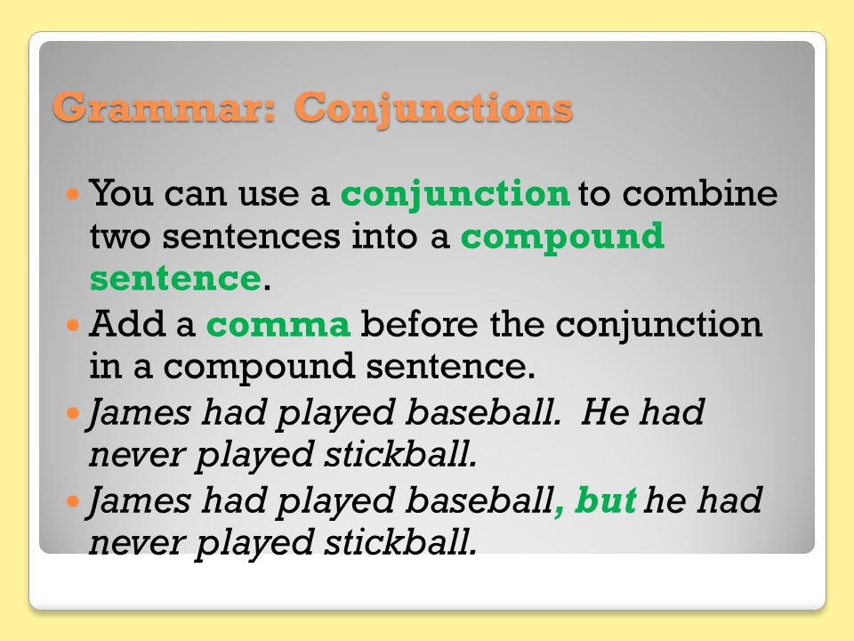 Grammar: Conjunctions You can use a conjunction to combine two sentences into a compound sentence. Add a comma before the conjunction in a compound se