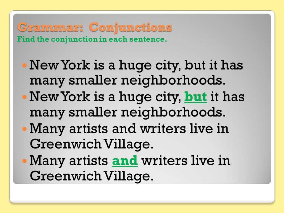 Grammar: Conjunctions Grammar: Conjunctions Find the conjunction in each sentence. New York is a huge city, but it has many smaller neighborhoods. Man