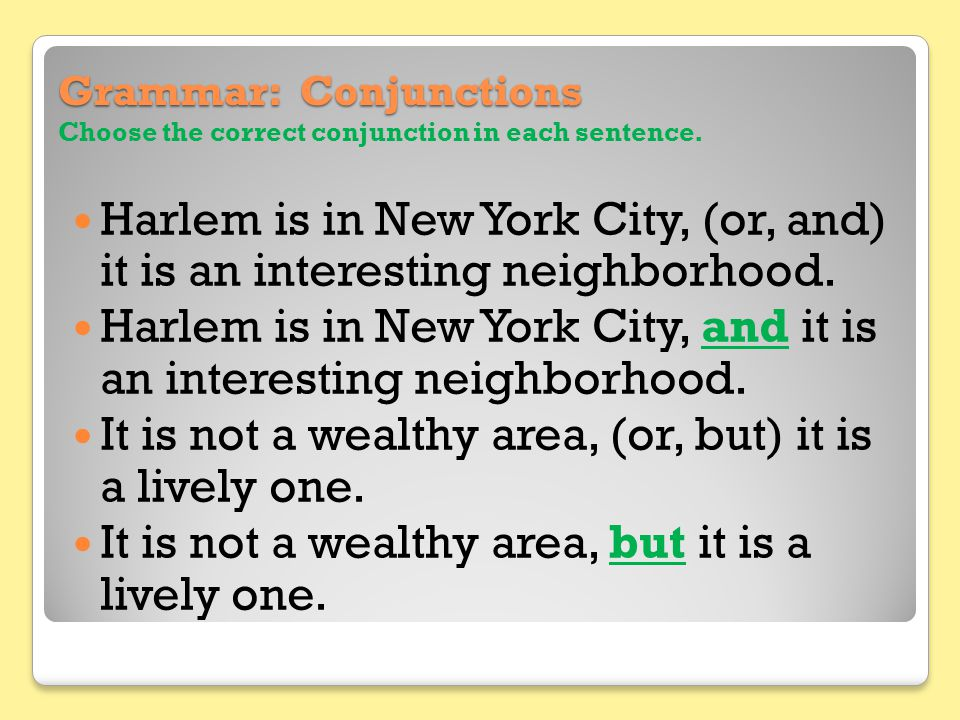 Grammar: Conjunctions Grammar: Conjunctions Choose the correct conjunction in each sentence. Harlem is in New York City, (or, and) it is an interestin