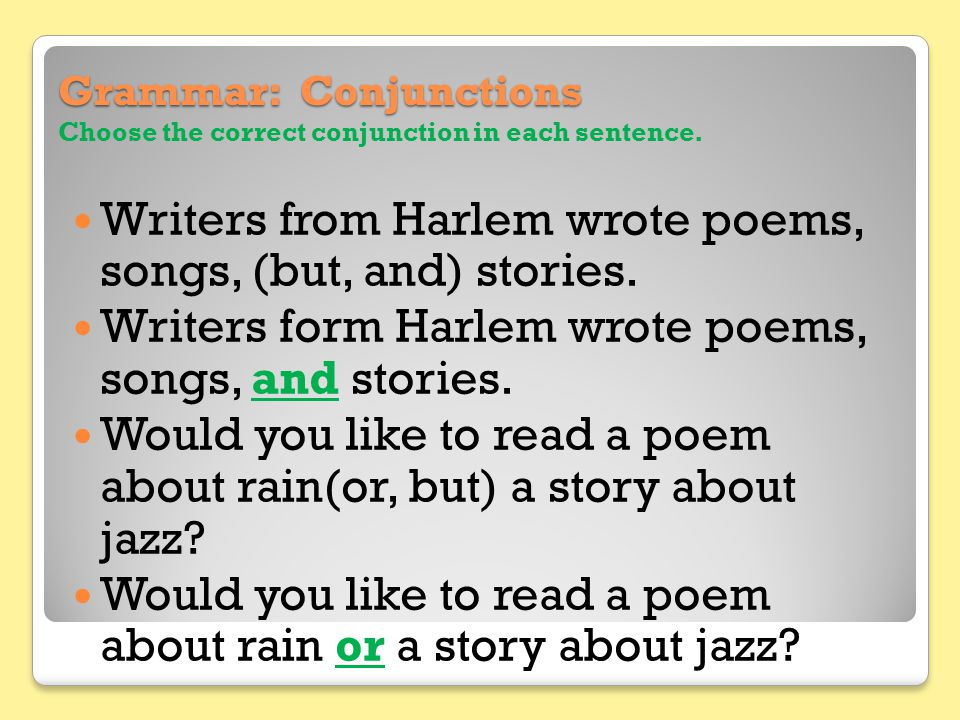 Grammar: Conjunctions Grammar: Conjunctions Choose the correct conjunction in each sentence. Writers from Harlem wrote poems, songs, (but, and) storie
