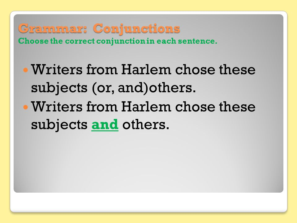 Grammar: Conjunctions Grammar: Conjunctions Choose the correct conjunction in each sentence. Writers from Harlem chose these subjects (or, and)others.