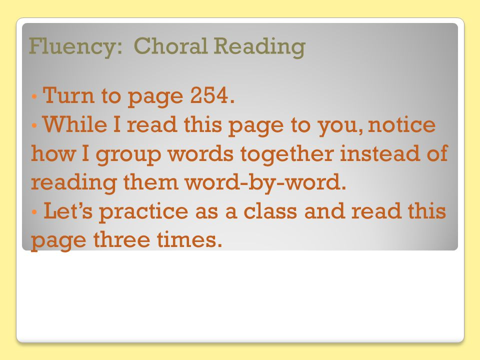 Fluency: Choral Reading Turn to page 254. While I read this page to you, notice how I group words together instead of reading them word-by-word. Let's