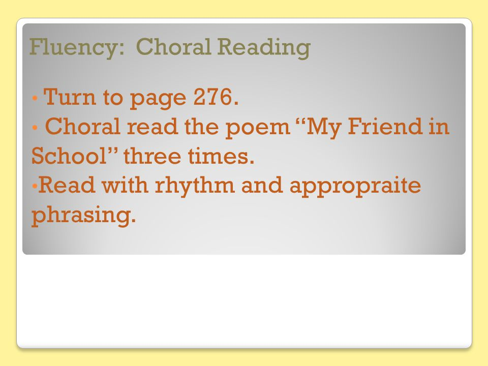 """Fluency: Choral Reading Turn to page 276. Choral read the poem """"My Friend in School"""" three times. Read with rhythm and appropraite phrasing."""